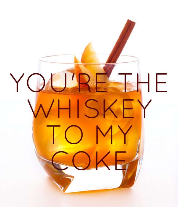 YOU'RE THE WHISKEY TO MY COKE