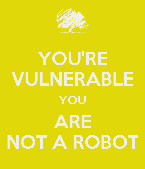 YOU'RE VULNERABLE YOU ARE NOT A ROBOT
