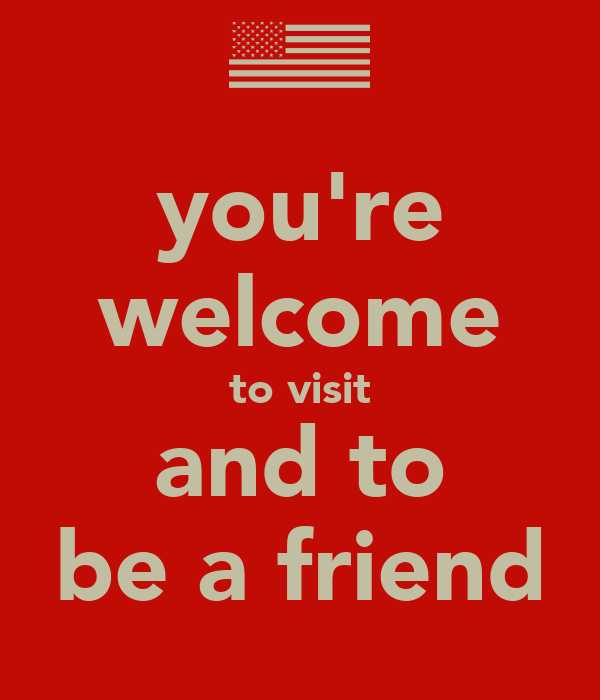 you're welcome to visit and to be a friend