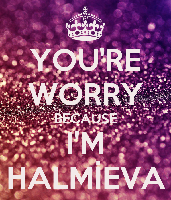 YOU'RE WORRY BECAUSE I'M HALMİEVA