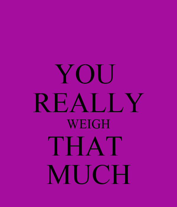 YOU  REALLY WEIGH THAT  MUCH