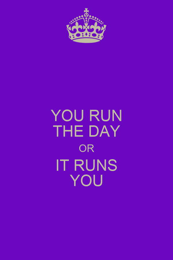 YOU RUN THE DAY OR IT RUNS YOU
