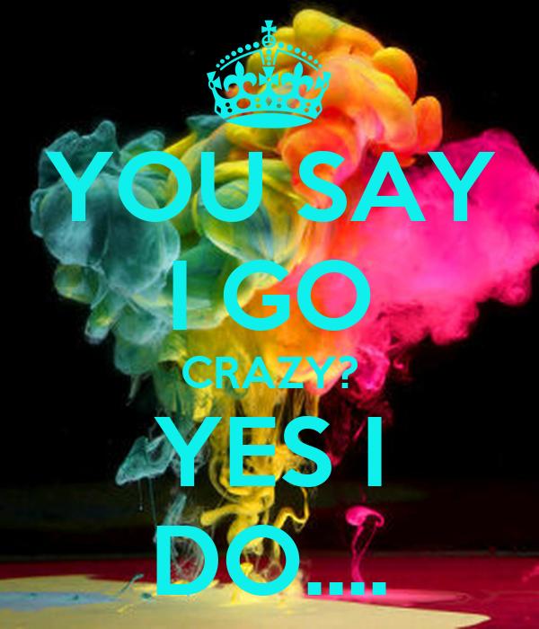 YOU SAY I GO CRAZY? YES I DO....