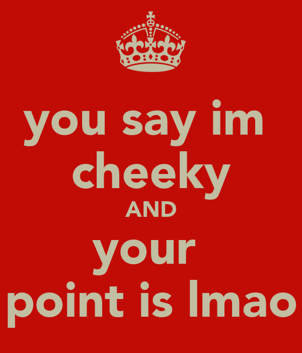 you say im  cheeky AND your  point is lmao