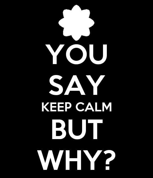 YOU SAY KEEP CALM BUT WHY?