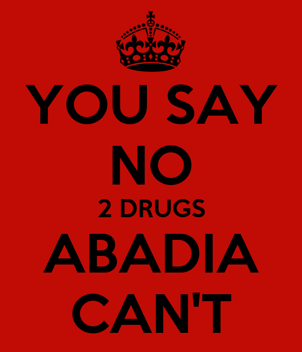 YOU SAY NO 2 DRUGS ABADIA CAN'T