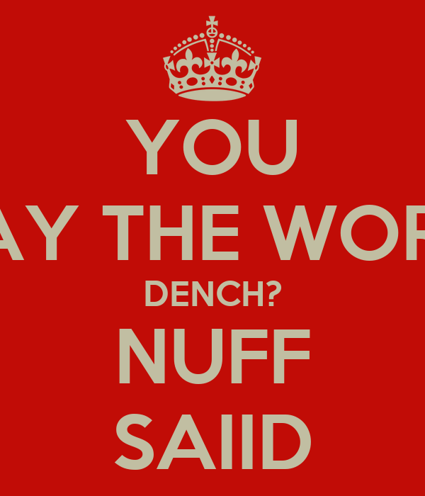YOU SAY THE WORD DENCH? NUFF SAIID