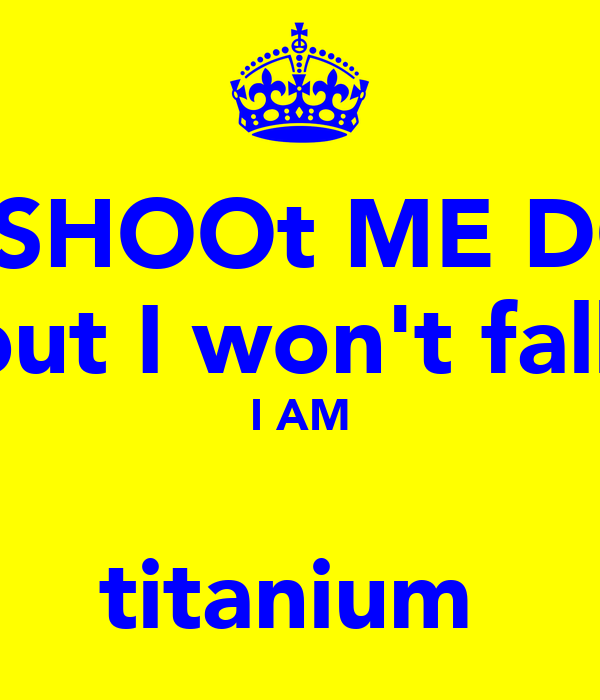 YOU SHOOt ME DOWN but I won't fall⁠ I AM  titanium⁠