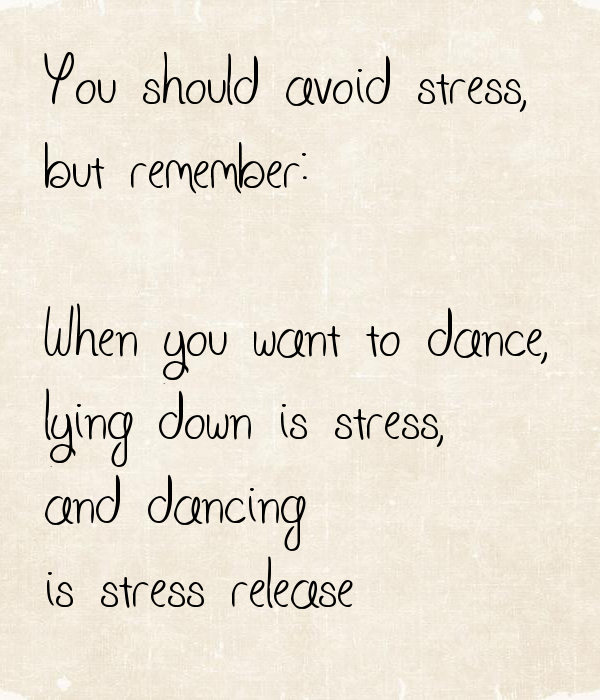 You should avoid stress, but remember: When you want to dance, lying ...