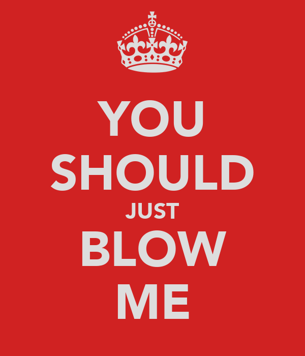YOU SHOULD JUST BLOW ME