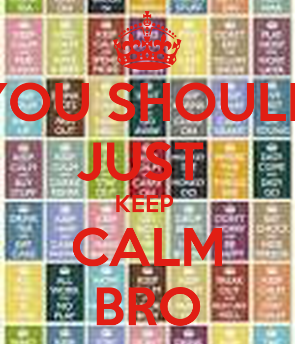 YOU SHOULD JUST  KEEP  CALM BRO