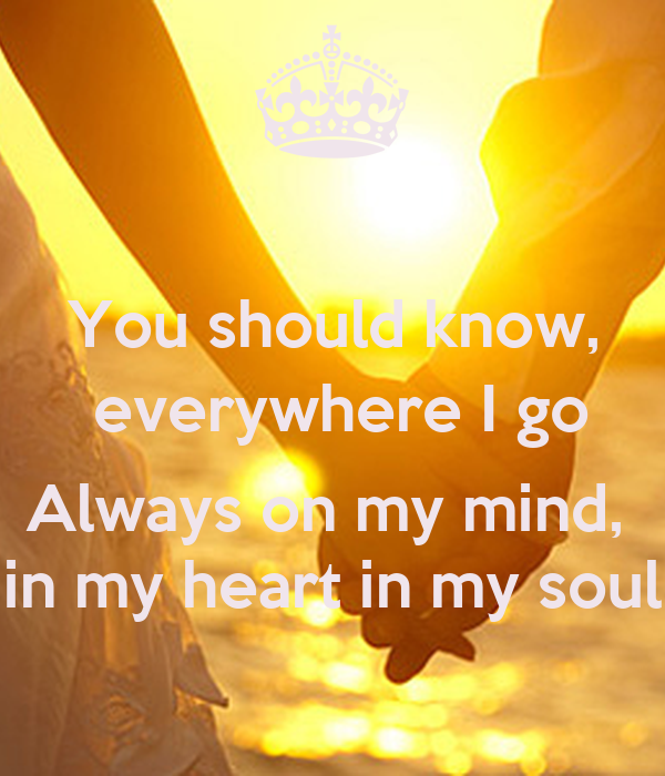 You should know,  everywhere I go  Always on my mind,  in my heart in my soul