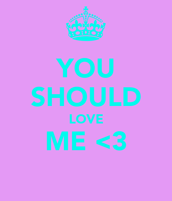 YOU SHOULD LOVE ME <3