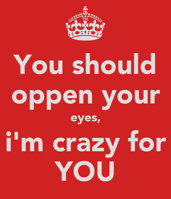 You should oppen your eyes, i'm crazy for YOU