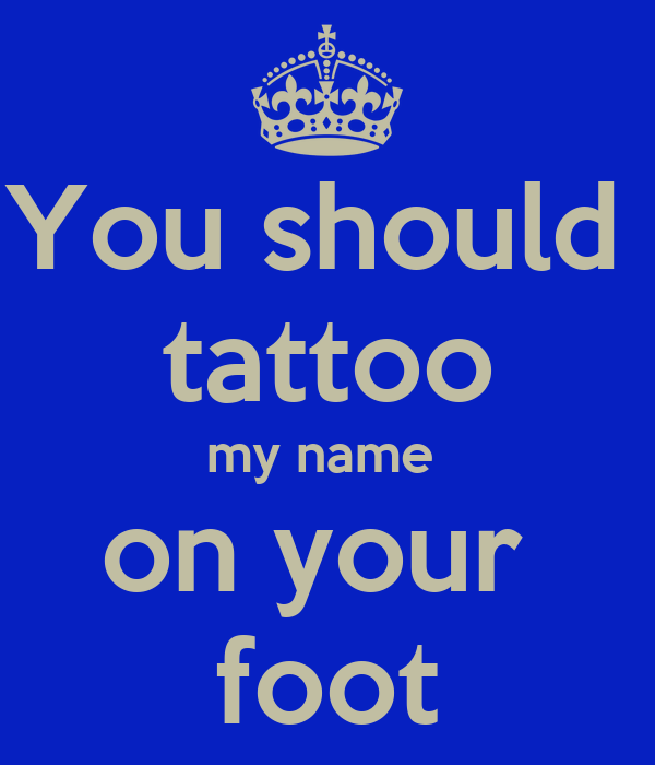 You should  tattoo my name  on your  foot
