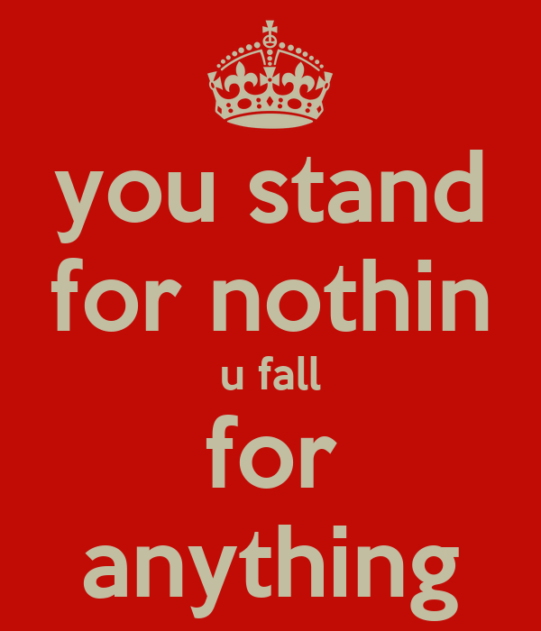 you stand for nothin u fall for anything