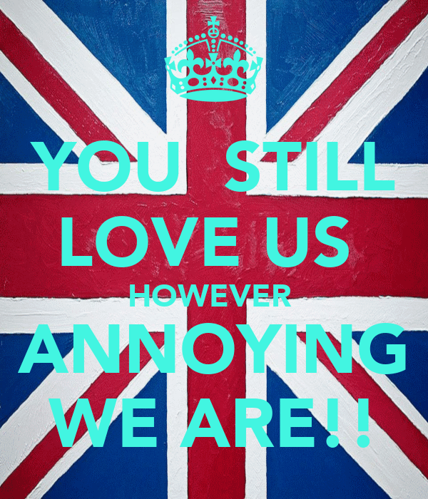 YOU  STILL LOVE US  HOWEVER  ANNOYING WE ARE!!