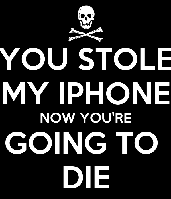 YOU STOLE MY IPHONE NOW YOU'RE GOING TO  DIE