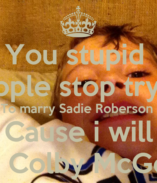 You stupid  People stop trying To marry Sadie Roberson  Cause i will By: Colby McGee