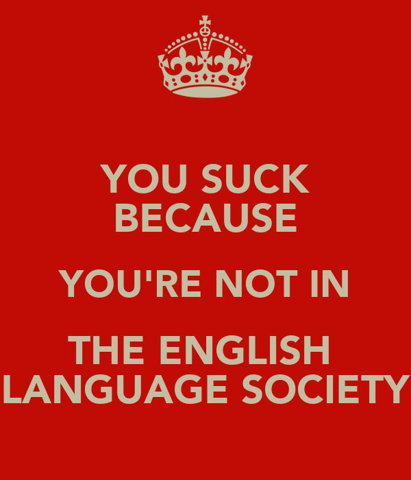 YOU SUCK BECAUSE YOU'RE NOT IN THE ENGLISH  LANGUAGE SOCIETY