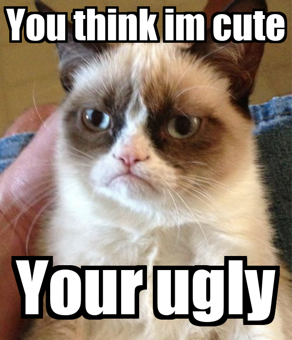 You think im cute Your ugly