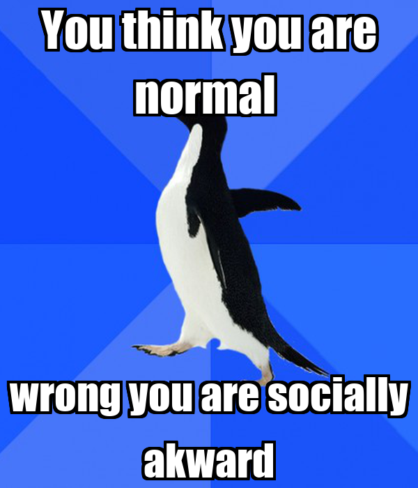 You think you are normal  wrong you are socially akward