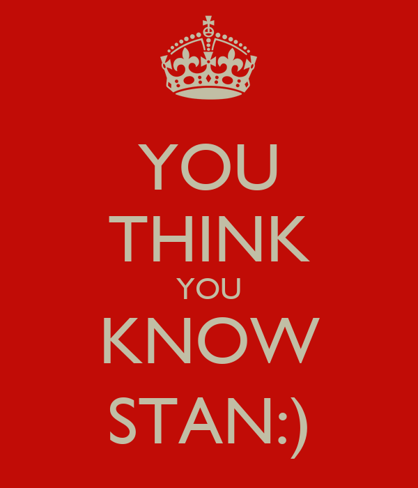 YOU THINK YOU KNOW STAN:)
