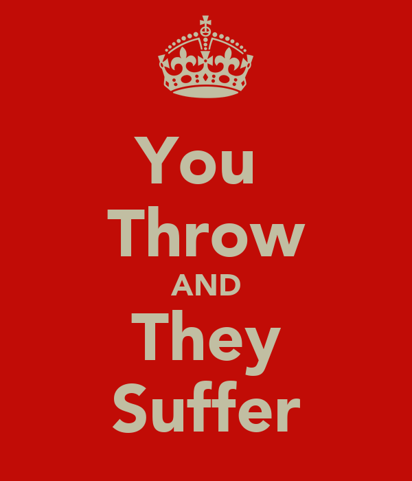You  Throw AND They Suffer