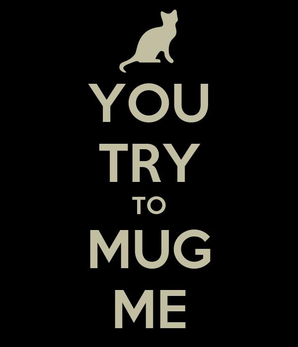 YOU TRY TO MUG ME