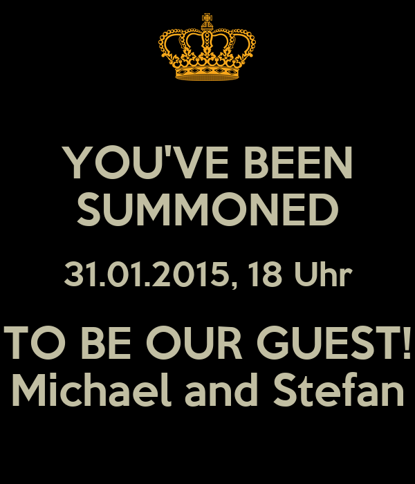 YOU'VE BEEN SUMMONED 31.01.2015, 18 Uhr TO BE OUR GUEST! Michael and Stefan