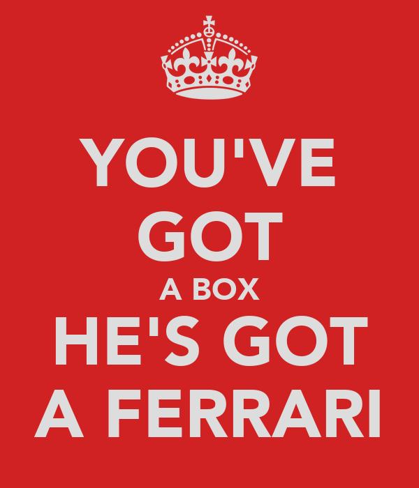 YOU'VE GOT A BOX HE'S GOT A FERRARI