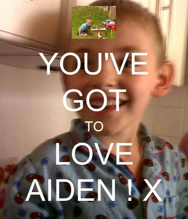 YOU'VE GOT TO LOVE AIDEN ! X