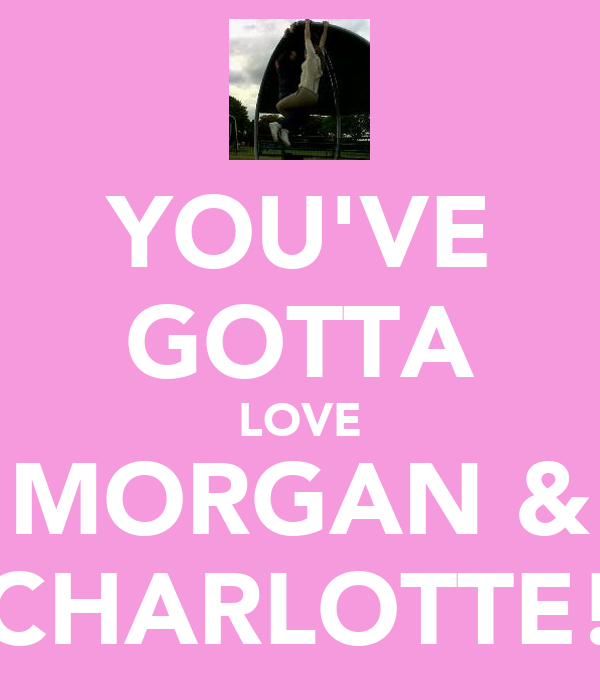 YOU'VE GOTTA LOVE MORGAN & CHARLOTTE!