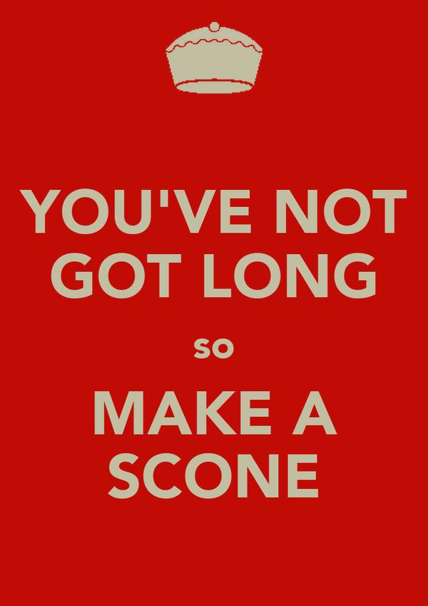 YOU'VE NOT GOT LONG so MAKE A SCONE