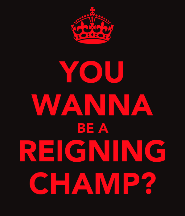 YOU WANNA BE A REIGNING CHAMP?