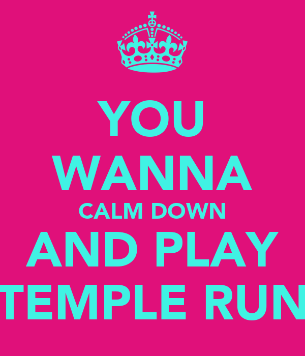 YOU WANNA CALM DOWN AND PLAY TEMPLE RUN