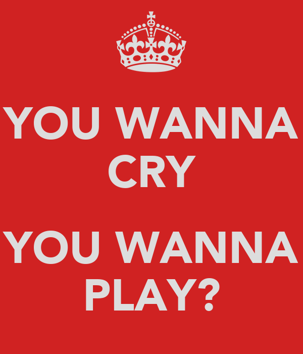 YOU WANNA CRY  YOU WANNA PLAY?