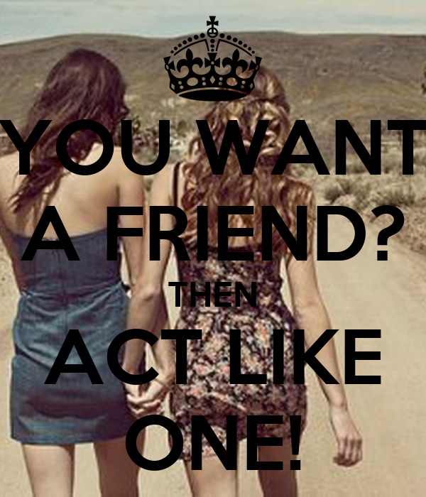 YOU WANT A FRIEND? THEN ACT LIKE ONE!