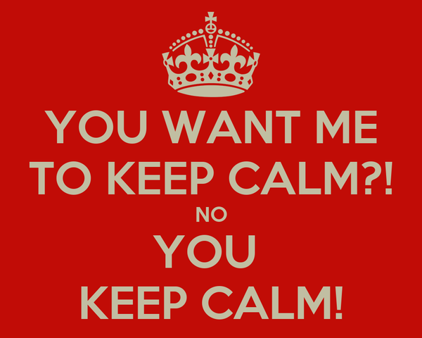 YOU WANT ME TO KEEP CALM?! NO YOU  KEEP CALM!