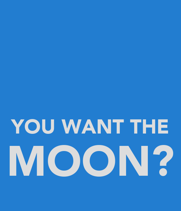 YOU WANT THE MOON?