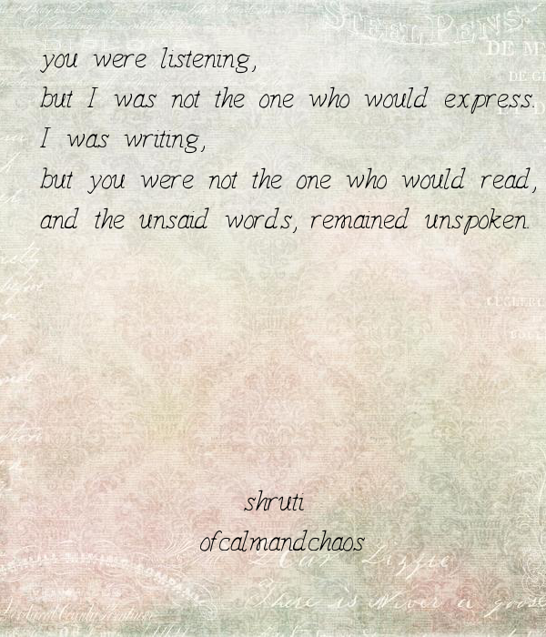 you were listening, but I was not the one who would express. I was writing,  but you were not the one who would read, and the unsaid words, remained unspoken.