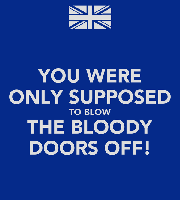 YOU WERE ONLY SUPPOSED TO BLOW THE BLOODY DOORS OFF!