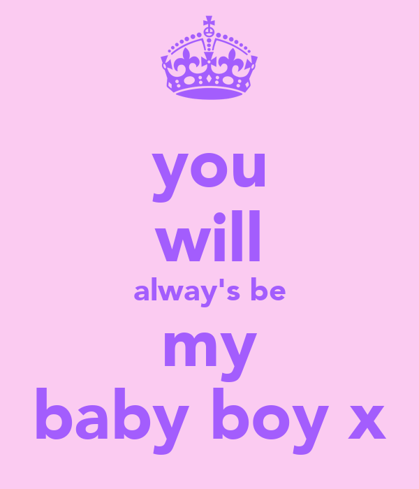 you will alway's be my baby boy x