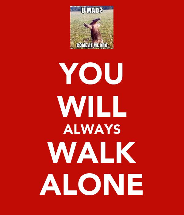 YOU WILL ALWAYS WALK ALONE