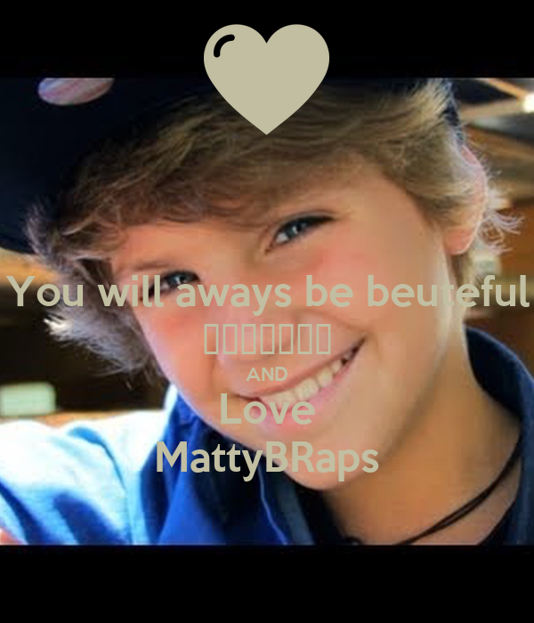 You will aways be beuteful ❤️💋😻😍😘❣ AND Love MattyBRaps