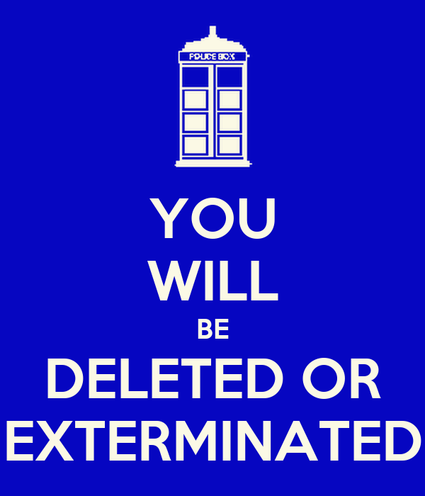 YOU WILL BE DELETED OR EXTERMINATED
