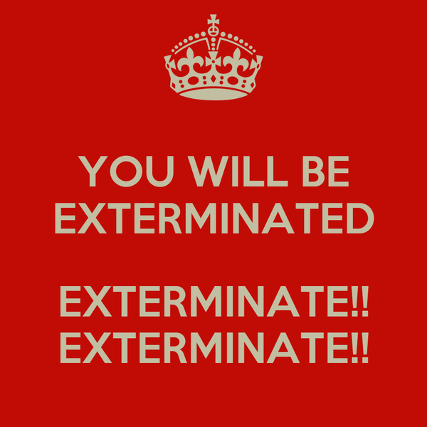 YOU WILL BE EXTERMINATED  EXTERMINATE!! EXTERMINATE!!
