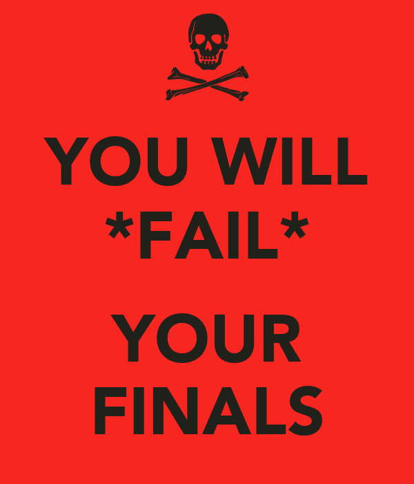 YOU WILL *FAIL*  YOUR FINALS