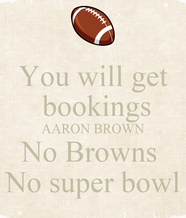You will get  bookings AARON BROWN No Browns  No super bowl