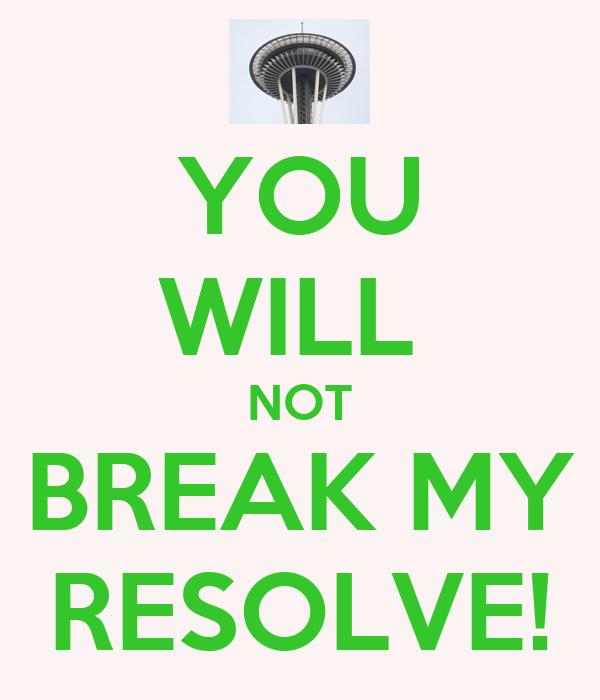 YOU WILL  NOT BREAK MY RESOLVE!